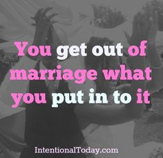 You get out of your marriage what you put into it. Make sure you are planting the right seeds!