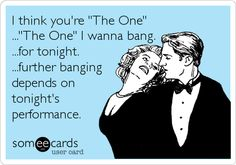 I think you're 'The One' ...'The One' I wanna bang. ...for tonight. ...further banging depends on tonight's performance.