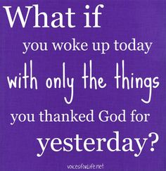 "Be thankful!! Or as I've heard it, ""Put some gratitude in your attitude!"""