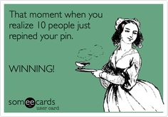 lol! That moment when you realize 10 people just repined your pin. WINNING!