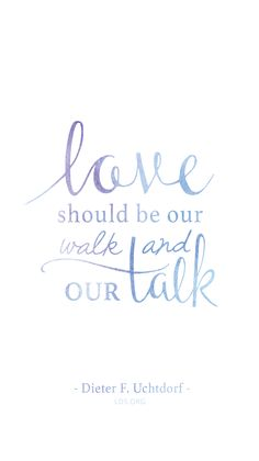"""Love should be our walk and our talk.""—Dieter F. Uchtdorf #LDS"
