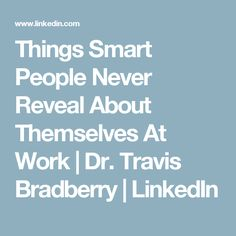 Things Smart People Never Reveal About Themselves At Work | Dr. Travis Bradberry | LinkedIn