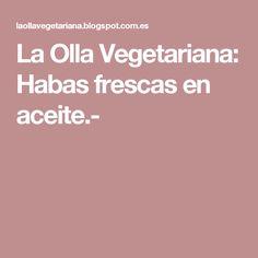 La Olla Vegetariana: Habas frescas en aceite.-