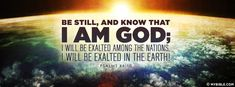 Be still, and know that I am God; I will be exalted among the nations, I will be exalted in the earth! Psalms 46:10 NKJV