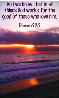 Bible scripture: And we know that in all things God works for the good of those who love him. ~ Romans 8:28