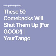 These 50 Comebacks Will Shut Them Up (For GOOD!) | YourTango