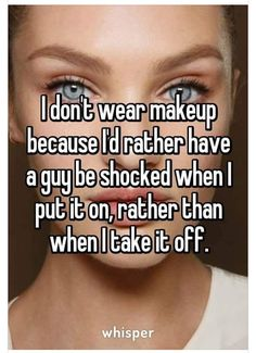 I don't wear makeup, because I'd rather have a guy be shocked, when I put it on, rather than, when I take it off.