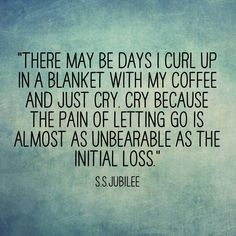 There may be days I curl up in a blanket with my coffee and just cry. Cry because the pain of letting go is almost as unbearable as the initial loss.