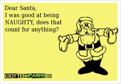 Dear Santa,   I was good at being   NAUGHTY, does that   count for anything?