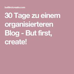30 Tage zu einem organisierteren Blog - But first, create!