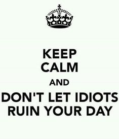 Keep Calm and Don't let idiots ruin your day