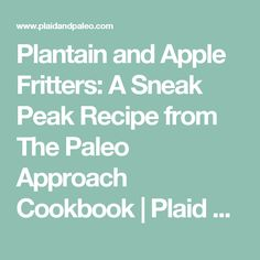 Plantain and Apple Fritters: A Sneak Peak Recipe from The Paleo Approach Cookbook | Plaid & Paleo