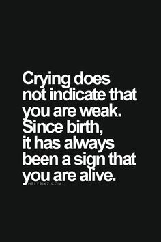 crying does not indicate that you are weak. Since birth it has always been a sign that you are alive