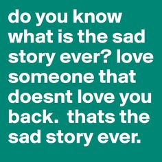 do you know what is the sad story ever? love someone that doesnt ...