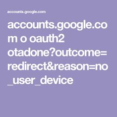 accounts.google.com o oauth2 otadone?outcome=redirect&reason=no_user_device