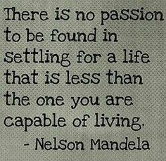"""There is no Passion to be found in settling for a life that is less than the one you are capable of living."" ~ Nelson Mandela"