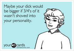Maybe your dick would be bigger if 3/4's of it wasn't shoved into your personality.