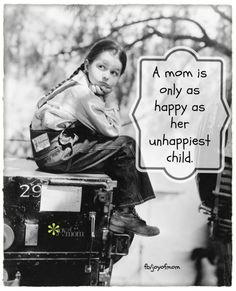 A mom is only as happy as her unhappiest child.