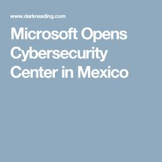 Microsoft Opens Cybersecurity Center in Mexico