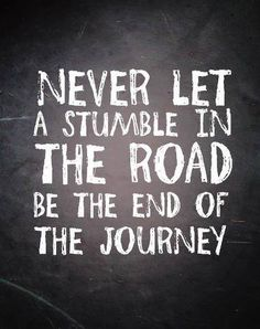 Never let a stumble in the road be the end of the journey.