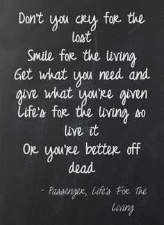 Smile for the living, life's for the living, so live it, or you're better off dead - lifes for the living