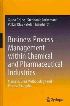 Business Process Management Within Chemical and Pharmaceutical Industries: Markets, Bpm Methodology and Process E...