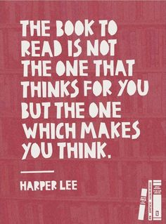 The book to read is not the one that thinks for you but the one which makes you think