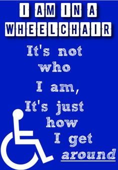 I am in a wheelchair; it's not who I am, it's just how I get around.
