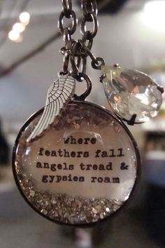 Where feathers fall, angels tread, & gypsies roam. *Gypsy jewels*