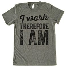 I Work Therefore I Am T-Shirt