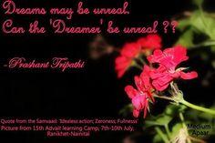 Dreams may be unreal. Can the 'Dreamer' be unreal? ~ Prashant Tripathi