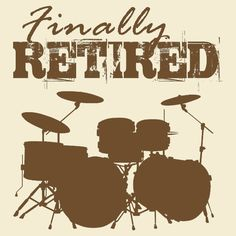 Finally Retired now I can bang on the drums all day LOL