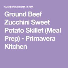 Ground Beef Zucchini Sweet Potato Skillet (Meal Prep) - Primavera Kitchen