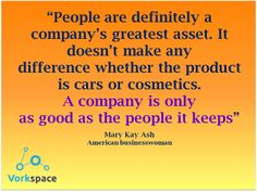 A company is only as good as the people it keeps! -- Mary Kay Ash