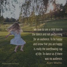 """""""We love to see a child lost in the dance and not performing for an audience. To be happy and know that you are happy is really the overflowing cup of life. To dance as if there was no audience."""" - Alan Watts  """"Dance as if there was no audience"""" ❤️"""