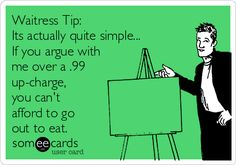Waitress Tip:Its actually quite simple... If you argue withme over a .99up-charge,you can'tafford to goout to eat.