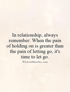 In relationship, always remember: When the pain of holding on is greater than the pain of letting go, it's time to let go. Letting go quotes on PictureQuotes.com.