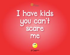 I have kids, you can't scare me. <3 More awesome parenthood quotes on Joy of Mom - come join us! <3 https://www.facebook.com/joyofmom #parenthoodquotes #kids #family #joyofmom