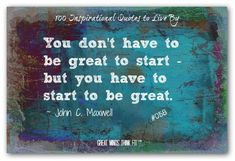 #positive #quotes You dont have to be great to start - but you have to start to be great. ~ John C. Maxwell