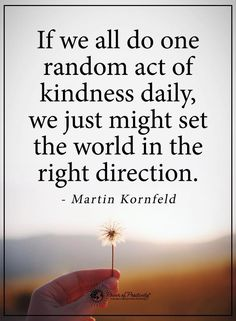 If we all do one random act of kindness daily, we might just set the world in the right direction ~ Martin Kornfeld Sassy Quotes, Now Quotes, Life Quotes Love, Woman Quotes, Quotes To Live By, Kind People Quotes, Free Quotes, Act Of Kindness Quotes, Kindness Matters