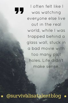 I often felt like I was watching everyone else live out in the real world while I was trapped behind a glass wall or stuck in apng