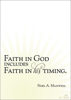 "....Faith in His Timing.""  Niel A. Maxwell"