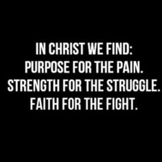 In Christ there is Purpose for the pain, Strength for the struggle & Faith for the fight.