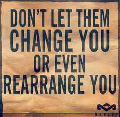 Don't Let Them Change You Or Even Rearrange You.