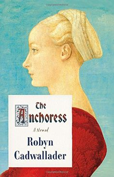 The Anchoress: A Novel by Robyn Cadwallader