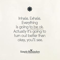 Inhale. Exhale. Everything is going to be ok. Actually, its going to turn out better than okay, youll see.