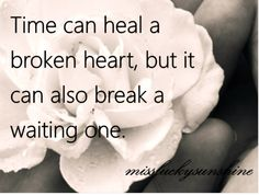 Love is the ONLY thing that heals.... Waiting just makes you realize how important time is.....