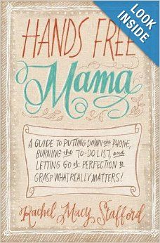 Hands Free Mama: A Guide to Putting Down the Phone, Burning the To-Do List, and Letting Go of Perfection to Grasp What Really Matters!: Rach...