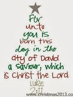 For unto you is born this day in the city of David a Savior, which is Christ the Lord. - Luke 2:11 Christmas Quote