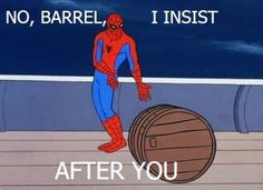 Seriously, barrel, you first....I LOVE Spider-Man memes!